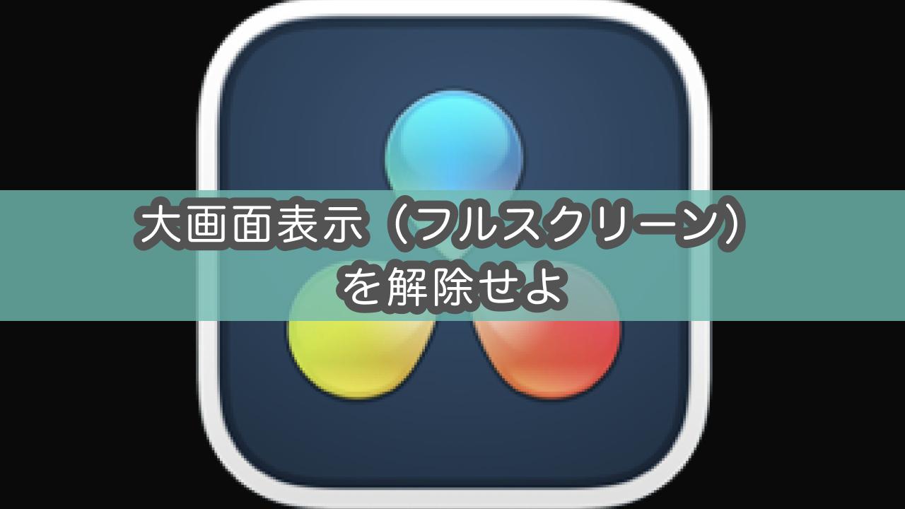 【Davinci Resolve】大画面表示(フルスクリーン)が解除できない!を解消する方法